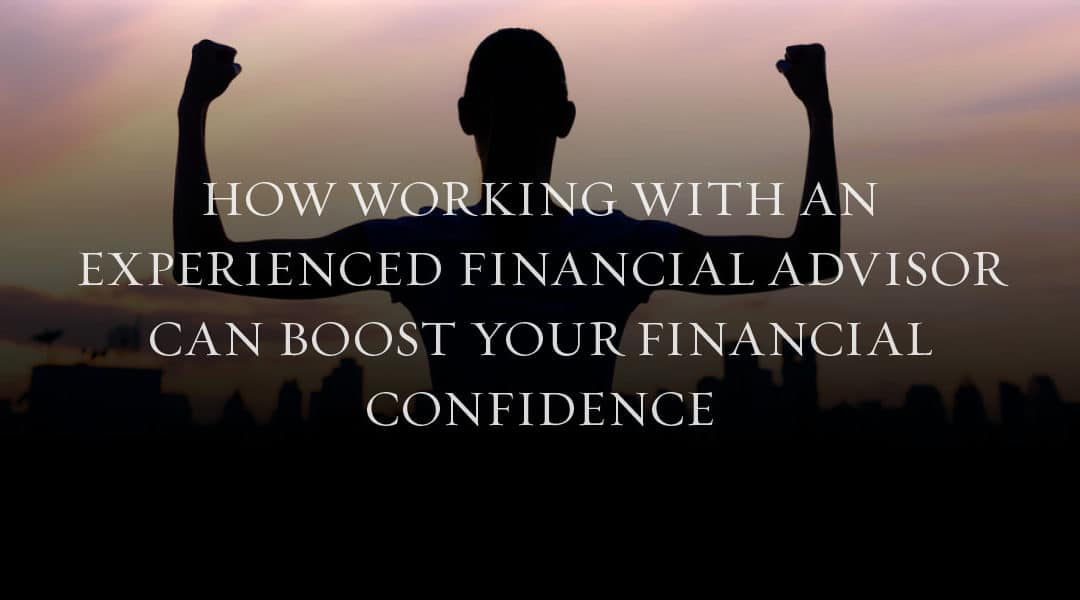 How Working with An Experienced Financial Advisor Can Boost Your Financial Confidence