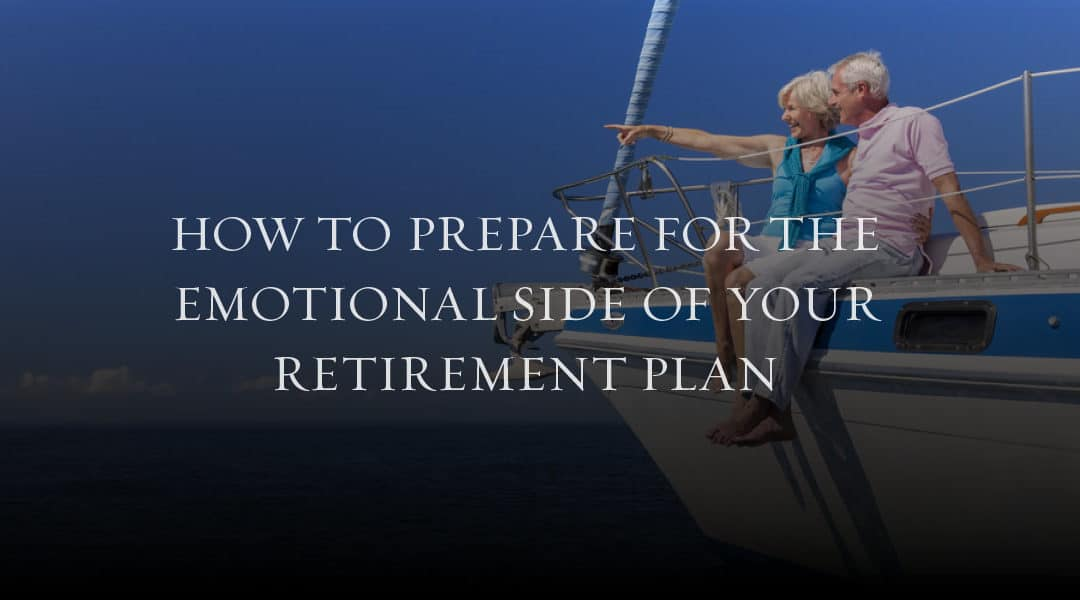 How to Prepare for the Emotional Side of Your Retirement Plan